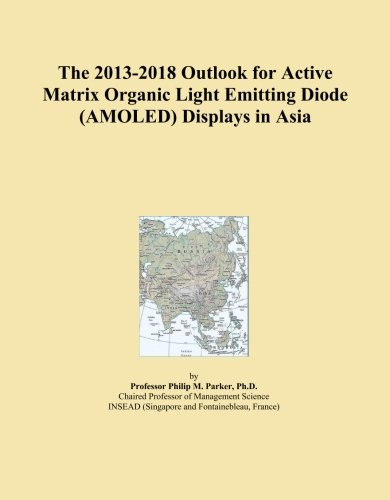 The 2013-2018 Outlook for Active Matrix Organic Light Emitting Diode (AMOLED) Displays in Asia