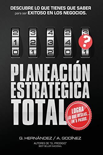 Planeacion Estrategica TOTAL: La Formula EXCLUSIVA y GARANTIZADA: que ayudara a lograr lo que DESEAS en menos tiempo. Descubre lo que TIENES que SABER para ser SIEMPRE EXITOSO en los Negocios.