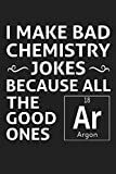 I Make Bad Chemistry Jokes Because All The Good Ones Argon: Funny Science and Science Humor Chemistry. Great Gift for Teachers Professors and Students
