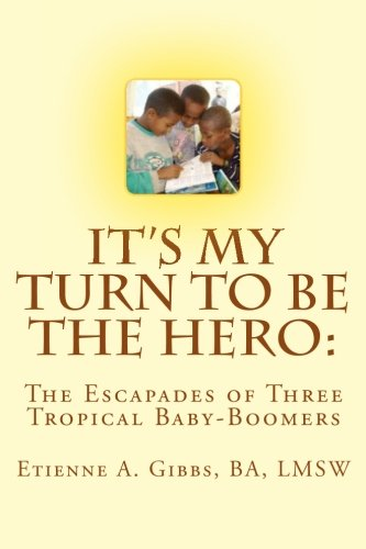 Book: It's My Turn to Be the Hero - The Escapades of Three Tropical Baby-Boomers by BA, LMSW, Mr. Etienne A. Gibbs