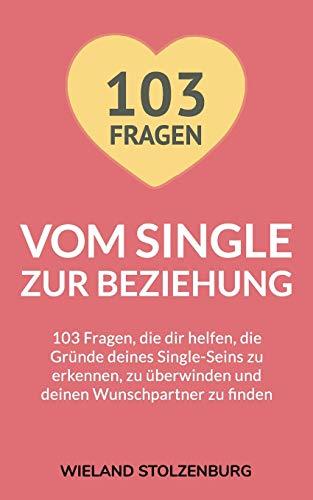 Vom Single zur Beziehung: 103 Fragen, die dir helfen, die Gründe deines Single-Seins zu erkennen, zu überwinden und deinen Wunschpartner zu finden