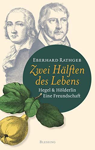 Zwei Hälften des Lebens.: Hegel und Hölderlin. Eine Freundschaft