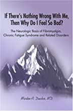 If There's Nothing Wrong With Me, Then Why Do I Feel So Bad: The Neurologic Basis of Fibromyalgia, Chronic Fatigue Syndrome and Related Disorders