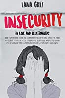 Insecurity in Love & Relationships: The Complete Guide to Eliminate Your Fears, Anxiety, Take Control of Your Life & Overcome Jealousy. Improve your Relationship and Communication with Couple Therapy. (Anxiety in Relationship)
