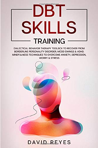 DBT SKILLS TRAINING: Dialectical Behavior Therapy Toolbox to Recover from Borderline Personality Disorder, Mood Swings & ADHD. Mindfulness Techniques to Overcome Anxiety, Depression, Worry & Stress