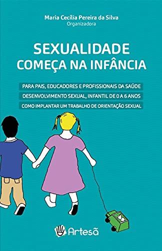 Sexualidade Começa na Infância: Para Pais, Educadores e Profissionais da Saúde - Desenvolvimento Sexual, Infantil de 0 a 6 Anos - Como Implantar um Trabalho de Orientação Sexual