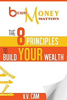 Because Money Matters: The 8 Principles to Build Your Wealth by [V. V. Cam]