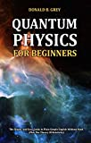 Quantum Physics for Beginners: The Simple And Easy Guide In Plain Simple English Without Math (Plus The Theory Of Relativity)