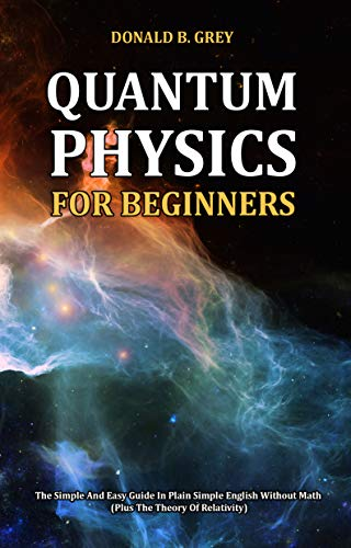 Quantum Physics for Beginners: The Simple And Easy Guide In Plain Simple English Without Math (Plus The Theory Of Relativity) (English Edition)