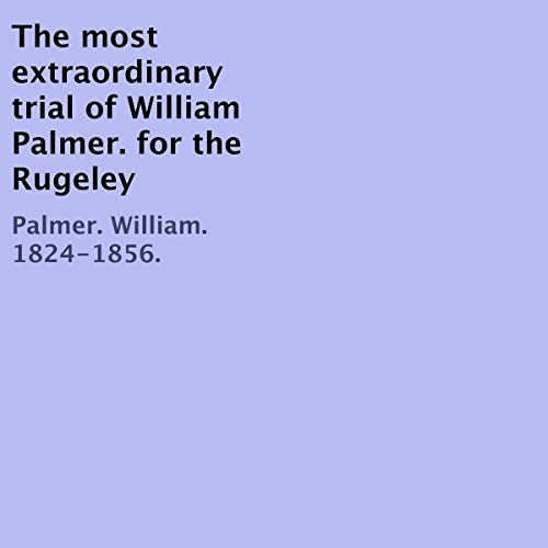 The Most Extraordinary Trial of William Palmer for the Rugeley Poisonings, Which Lasted Twelve Days cover art