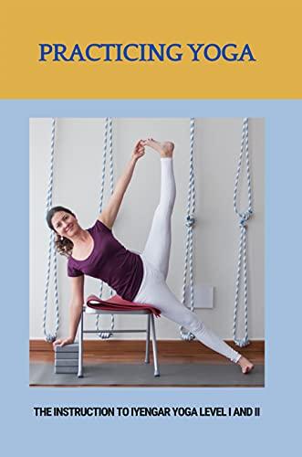Practicing Yoga: The Instruction To Iyengar Yoga Level I And II: Iyengar Yoga For Beginners (English Edition)
