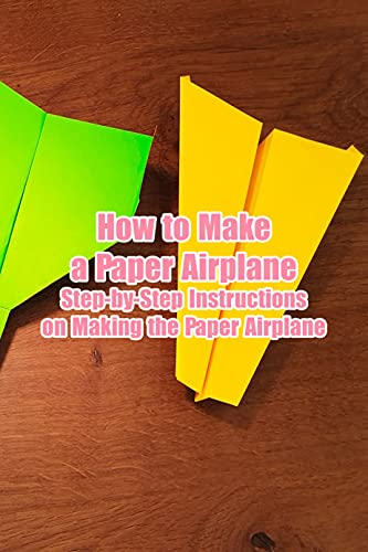 How to Make a Paper Airplane: Step-by-Step Instructions on Making the Paper Airplane: Awesome and Creative Paper Airplane Book for Kids (English Edition)