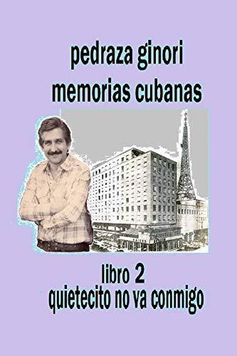 Pedraza Ginori Memorias Cubanas. Libro 2: Quietecito no va conmigo: Experiencias y circunstancias de un director de TV y espectáculos. Cuba 1950-1995 contada en clave autobiográfica: Volume 2