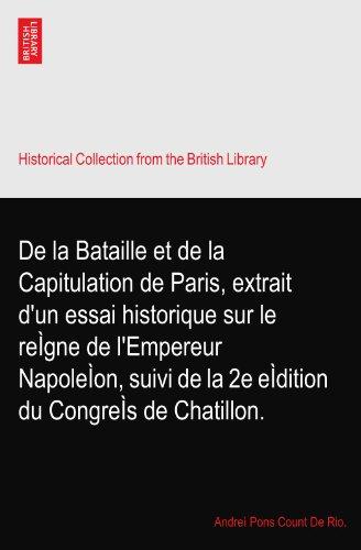 De la Bataille et de la Capitulation de Paris, extrait d'un essai historique sur le reÌgne de l'Empereur NapoleÌon, suivi de la 2e eÌdition du CongreÌs de Chatillon.