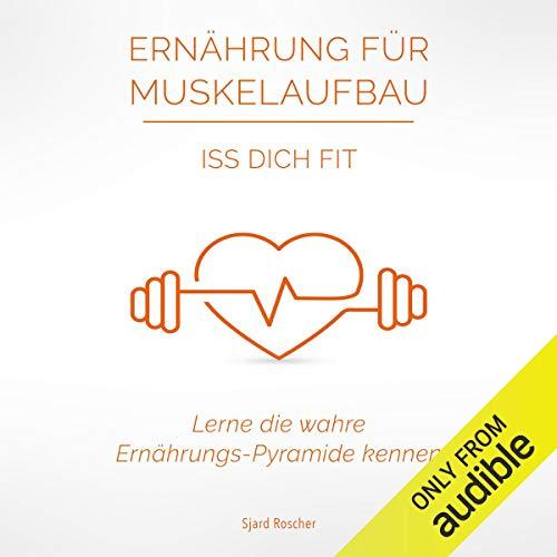 Ernährung für Muskelaufbau: Iss Dich Fit: Lerne die wahre Ernährungspyramide kennen