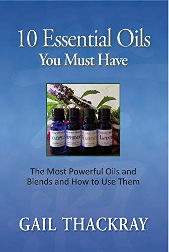10 Essential Oils You Must Have: The most powerful oils and blends and how to use them by [Gail Thackray]