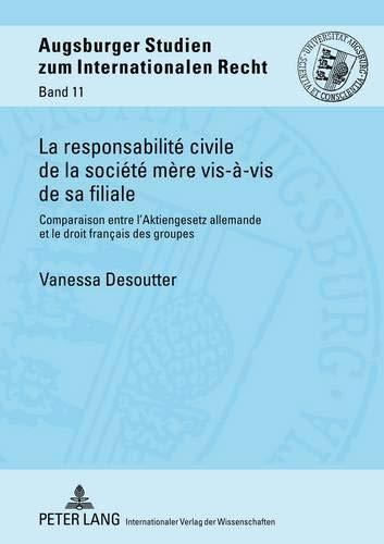 La responsabilité civile de la société mère vis-à-vis de sa filiale: Comparaison entre l'Aktiengesetz allemande et le droit français des groupes (Augsburger Studien zum internationalen Recht, Band 11)