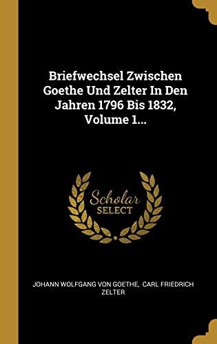 Briefwechsel Zwischen Goethe Und Zelter In Den Jahren 1796 Bis 1832, Volume 1...