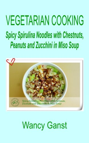 Vegetarian Cooking: Spicy Spirulina Noodles with Chestnuts, Peanuts and Zucchini in Miso Soup (Vegetarian Cooking - Vegetables and Fruits Book 305) (English Edition)