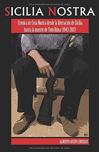 Sicilia Nostra: Crónica de Cosa Nostra desde la liberación de Sicilia hasta la muerte de Totò Riina (1943-2017)