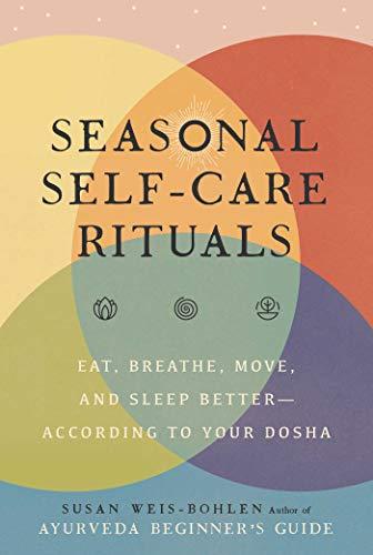 Seasonal Self-Care Rituals: Eat, Breathe, Move, and Sleep Better―According to Your Dosha