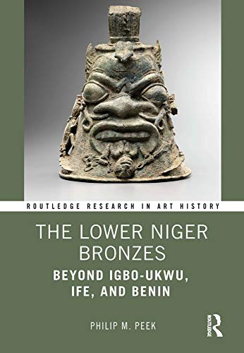 The Lower Niger Bronzes: Beyond Igbo-Ukwu, Ife, and Benin (Routledge Research in Art History)