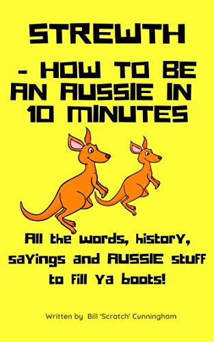 S T R E W T H ... HOW to BE an AUSSIE in 10 MINUTES!!!: All the Words, Sayings and Aussie Stuff to Fill YOUR Boots! (English Edition)