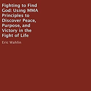 Fighting to Find God     Using MMA Principles to Discover Peace, Purpose, and Victory in the Fight of Life              By:                                                                                                                                 Eric Wahlin                               Narrated by:                                                                                                                                 Eric Wahlin                      Length: 6 hrs and 15 mins     Not rated yet     Overall 0.0