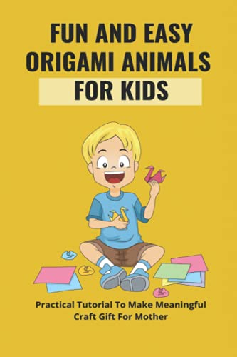 Fun And Easy Origami Animals For Kids: Practical Tutorial To Make Meaningful Craft Gift For Mother: Cute Animals Origami