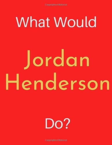 What Would Jordan Henderson Do?: Jordan Henderson Notebook/ Journal/ Notepad/ Diary For Women, Men, Girls, Boys, Fans, Supporters, Teens, Adults and Kids | 100 Black Lined Pages | 8.5 x 11 Inches | A4