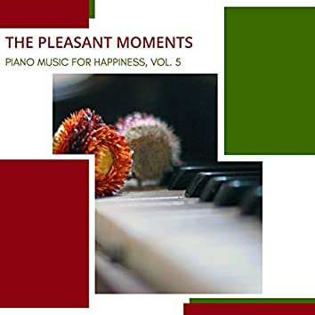 The Pleasant Moments - Piano Music For Happiness, Vol. 5