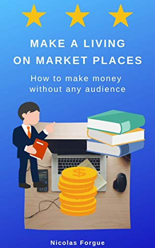 Make a living on market places: How to make money without any audience (English Edition)