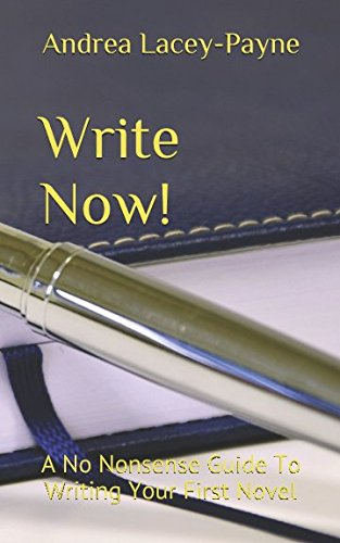 Book: Write Now! - A No Nonsense Guide To Writing Your First Novel (Write Now, Get Published Book 1) by Andrea Lacey-Payne