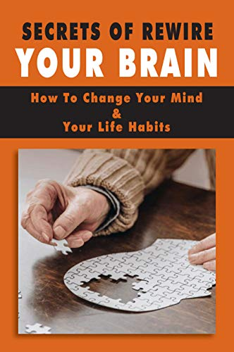 Secrets Of Rewire Your Brain: How To Change Your Mind & Your Life Habits: Rewiring Your Brain For Happiness Book (English Edition)