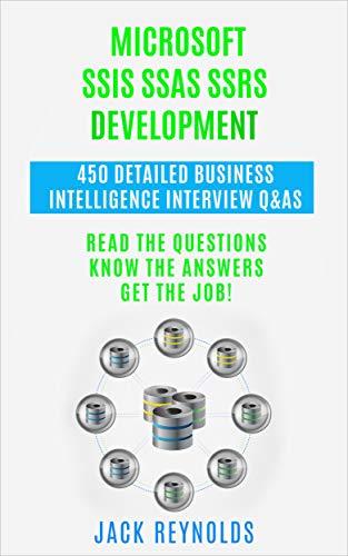 Microsoft SSIS SSAS SSRS Development - 450 Detailed Business Intelligence Q&As: Read the Questions.  Know the Answers.  Get the Job. (English Edition)
