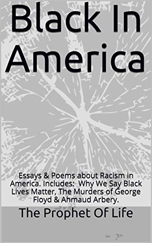 Black In America Essays Poems About Racism In America Includes Why We Say Black Lives Matter The Murders Of Breonna Taylor George Floyd Kindle Edition By The Prophet Of
