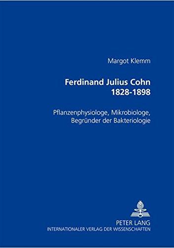 Ferdinand Julius Cohn 1828-1898: Pflanzenphysiologe, Mikrobiologe, Begründer der Bakteriologie