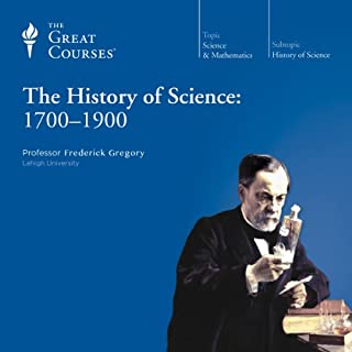 The History of Science: 1700-1900                   Written by:                                                                                                                                 Frederick Gregory,                                                                                        The Great Courses                               Narrated by:                                                                                                                                 Frederick Gregory                      Length: 18 hrs and 17 mins     2 ratings     Overall 4.5