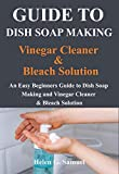 Guide to Dish Soap Making, Vinegar Cleaner & Bleach Solution: An Easy Beginners Guide to Dish Soap Making and Vinegar Cleaner and & Bleach Solution