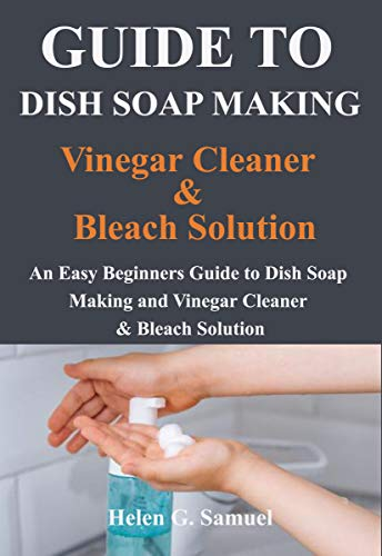 Guide to Dish Soap Making, Vinegar Cleaner & Bleach Solution: An Easy Beginners Guide to Dish Soap Making and Vinegar Cleaner and & Bleach Solution (English Edition)