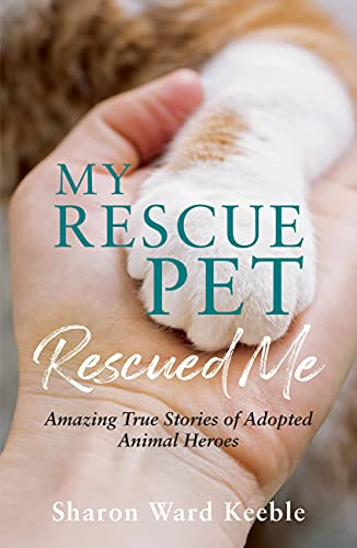 My Rescue Pet Rescued Me: Amazing true stories of adopted Animal Heroes