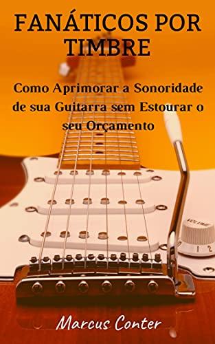 Fanáticos por Timbre: Como Aprimorar a Sonoridade de sua Guitarra sem Estourar seu Orçamento