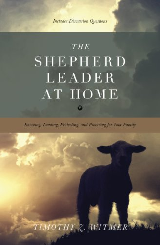 Shepherd Leader at Home, The: Knowing, Leading, Protecting and Providing for Your Family