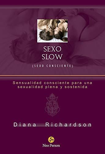 Sexo slow (sexo consciente): sensualidad consciente para una sexualidad plena y sostenida (Neo-Sex)