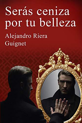 Serás ceniza por tu belleza de Alejandro Riera Guignet