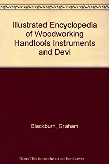 Illustrated Encyclopedia of Woodworking Handtools Instruments and Devices: Containing a Full Description of the Tools Used by Carpenters, Joiners, A
