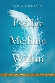 Psychic Medium Within: The Story of My Awakening - and the Beginning of Yours by [Ed Carlton]