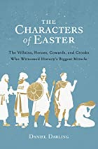 The Characters of Easter: The Villains, Heroes, Cowards, and Crooks Who Witnessed History's Biggest Miracle