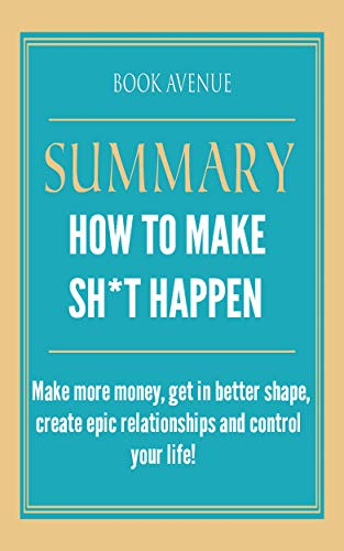 Summary of how to make Sh * t possible: Make more money, get in better shape, create epic relationships and control your ...