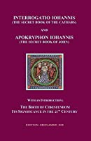Interrogatio Iohannis (The Secret Book of the Cathars) and Apokryphon Iohannis (The Secret Book of John): With an Introduction: Nativity of Christianism and its significance in our 21-st century